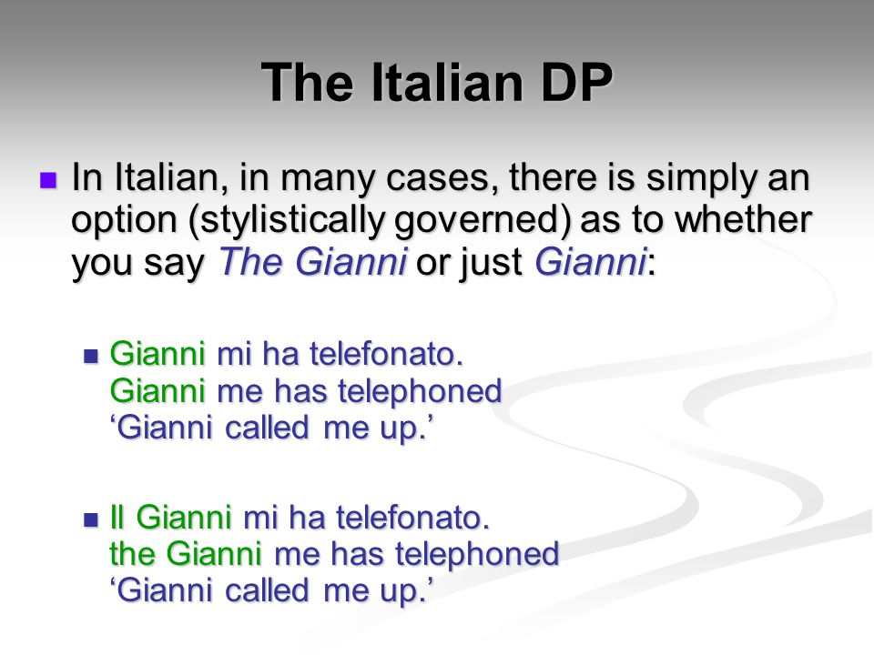 The Italian DP In Italian, in many cases, there is simply an option (stylistically governed) as to whether you say The Gianni or just Gianni: