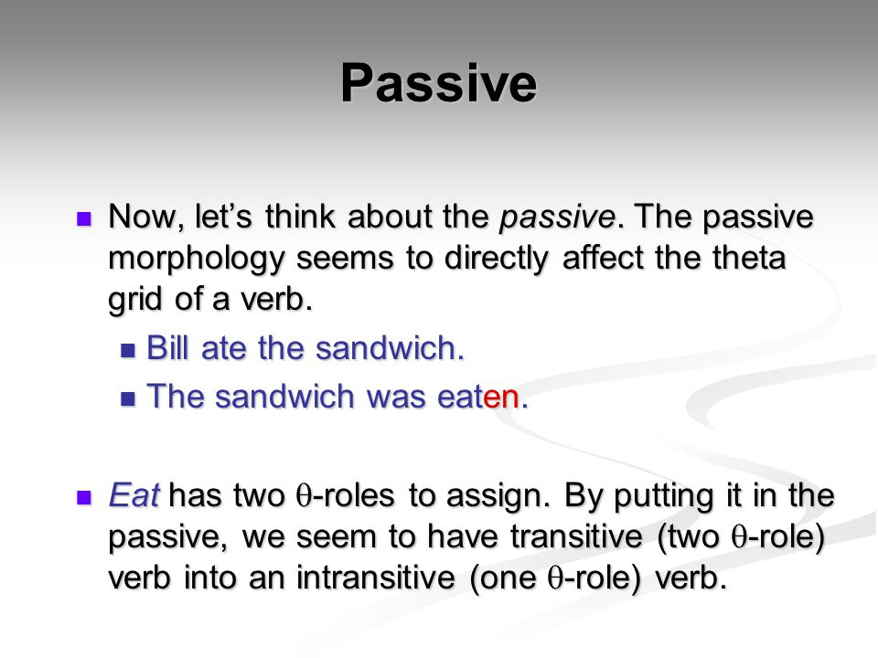 Passive Now, let's think about the passive. The passive morphology seems to directly affect the theta grid of a verb.