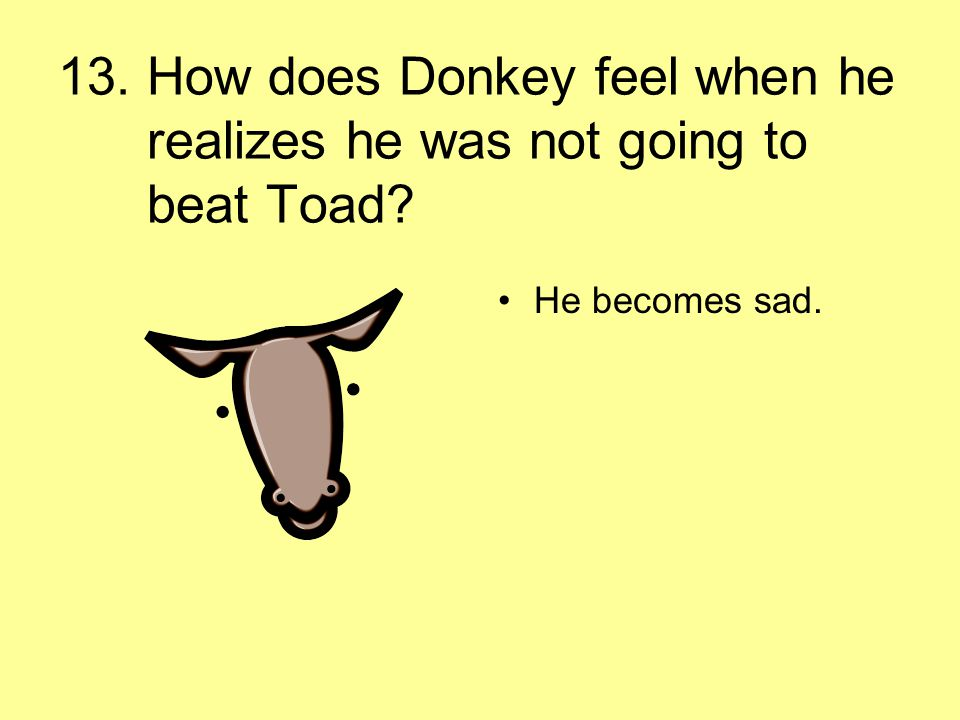 13. How does Donkey feel when he realizes he was not going to beat Toad