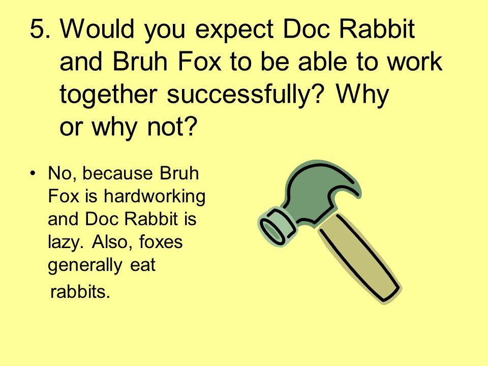 5. Would you expect Doc Rabbit and Bruh Fox to be able to work together successfully Why or why not