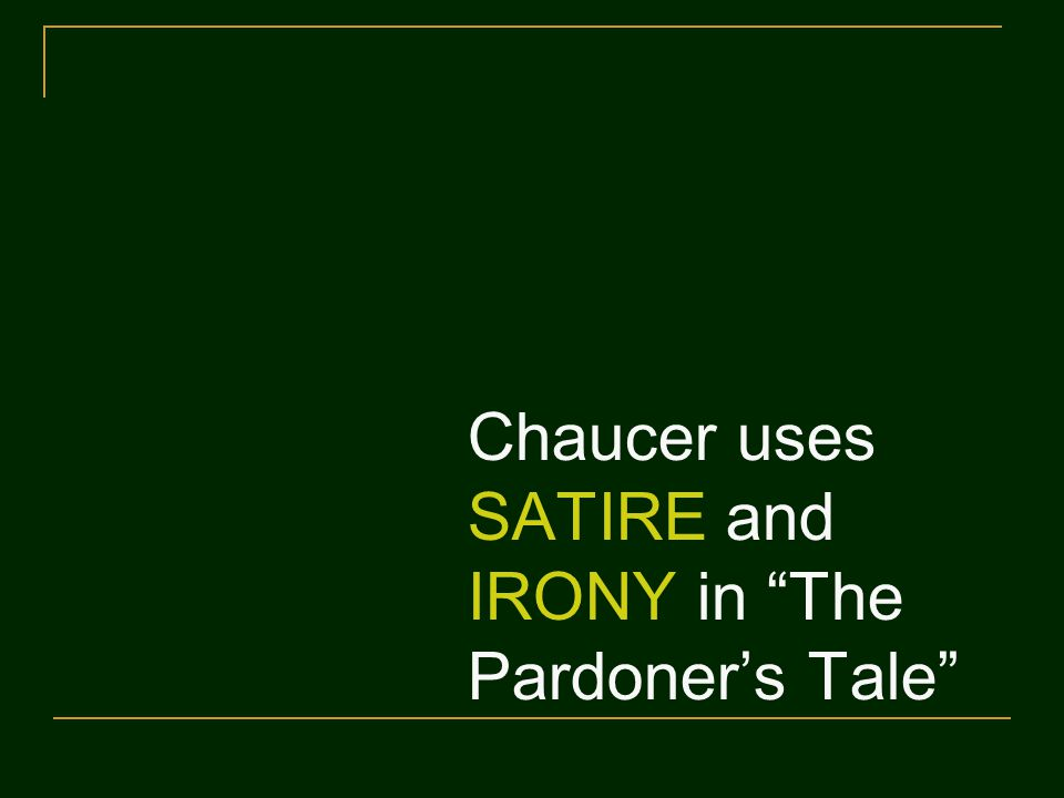 Chaucer uses SATIRE and IRONY in The Pardoner's Tale