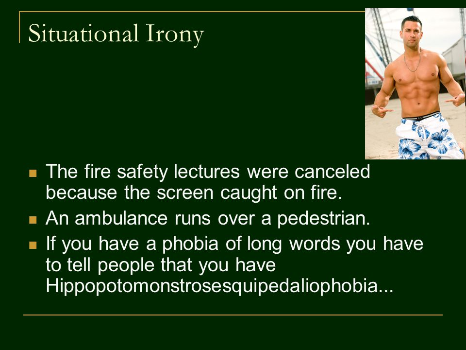 Situational Irony The fire safety lectures were canceled because the screen caught on fire. An ambulance runs over a pedestrian.