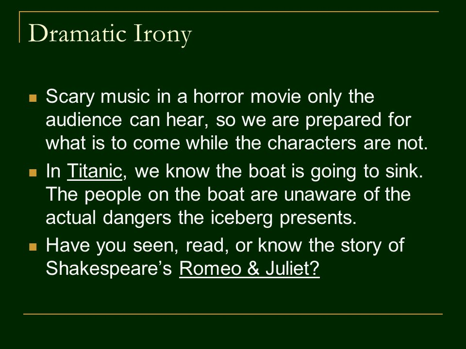 Dramatic Irony Scary music in a horror movie only the audience can hear, so we are prepared for what is to come while the characters are not.
