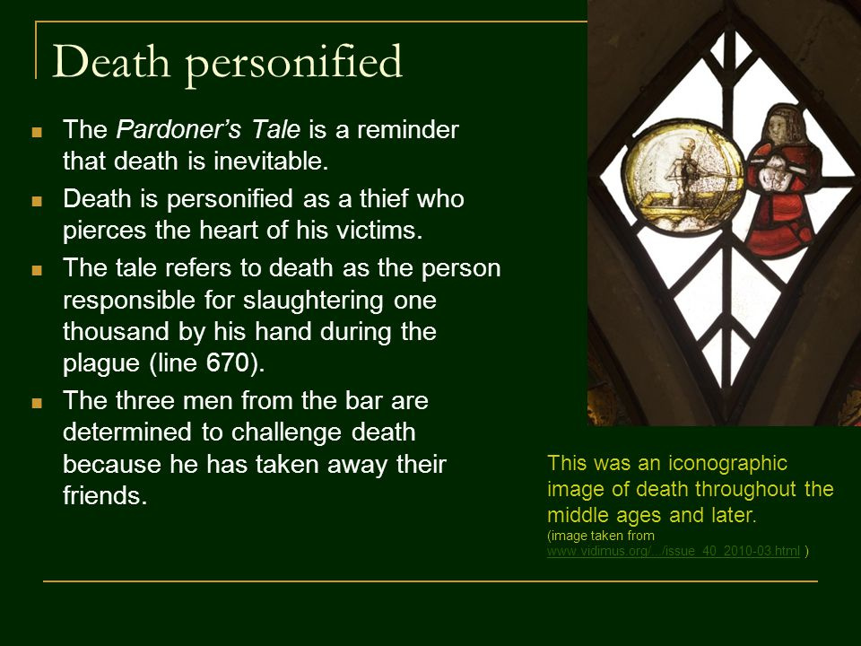Death personified The Pardoner's Tale is a reminder that death is inevitable. Death is personified as a thief who pierces the heart of his victims.