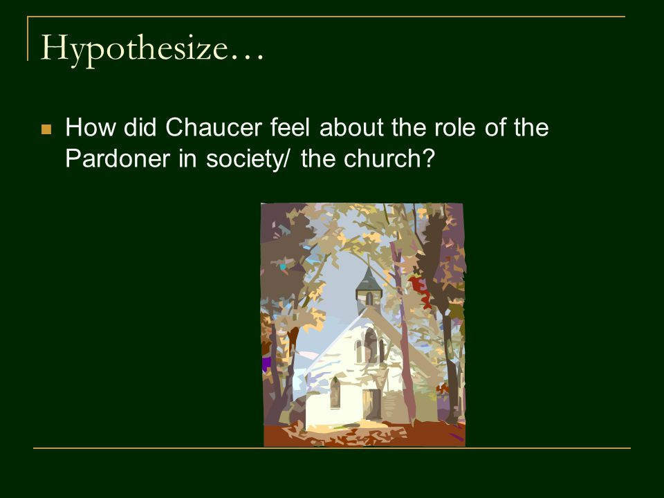 Hypothesize… How did Chaucer feel about the role of the Pardoner in society/ the church