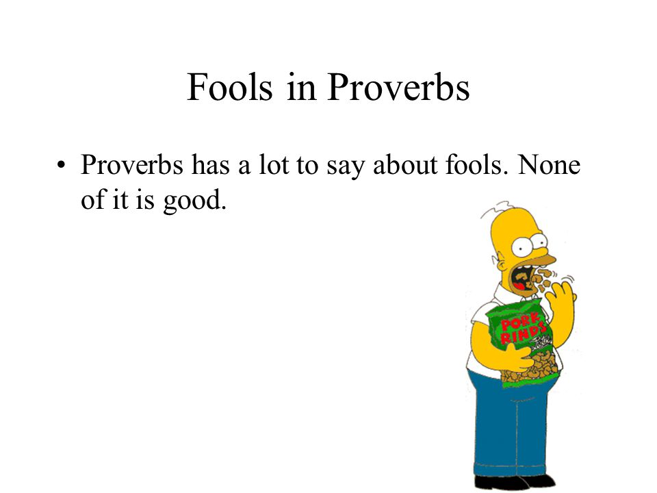 Fools in Proverbs Proverbs has a lot to say about fools. None of it is good.