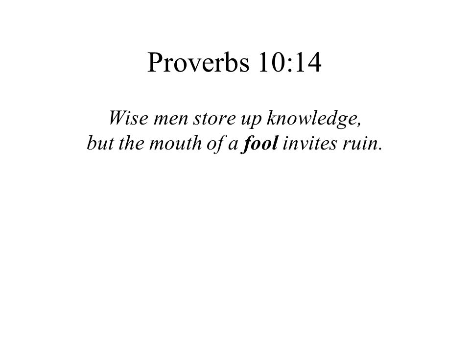 Proverbs 10:14 Wise men store up knowledge,
