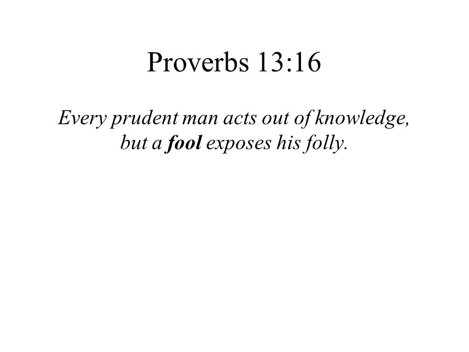 Proverbs 13:16 Every prudent man acts out of knowledge,