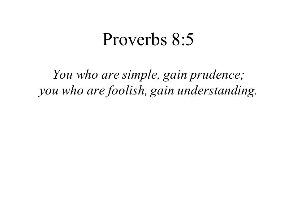 Proverbs 8:5 You who are simple, gain prudence;