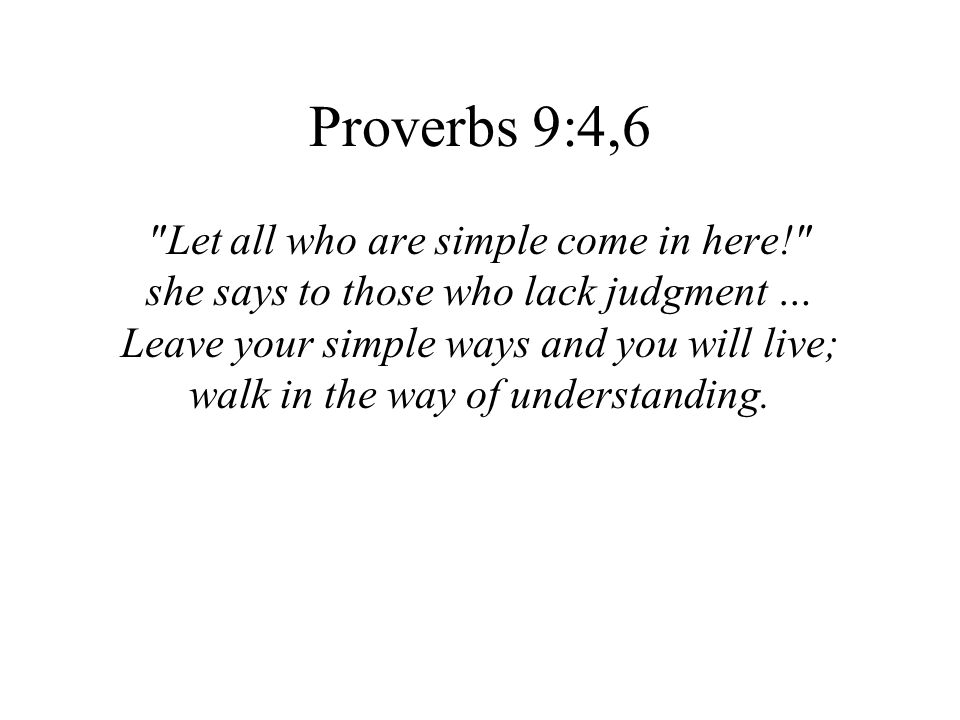 Proverbs 9:4,6 Let all who are simple come in here!