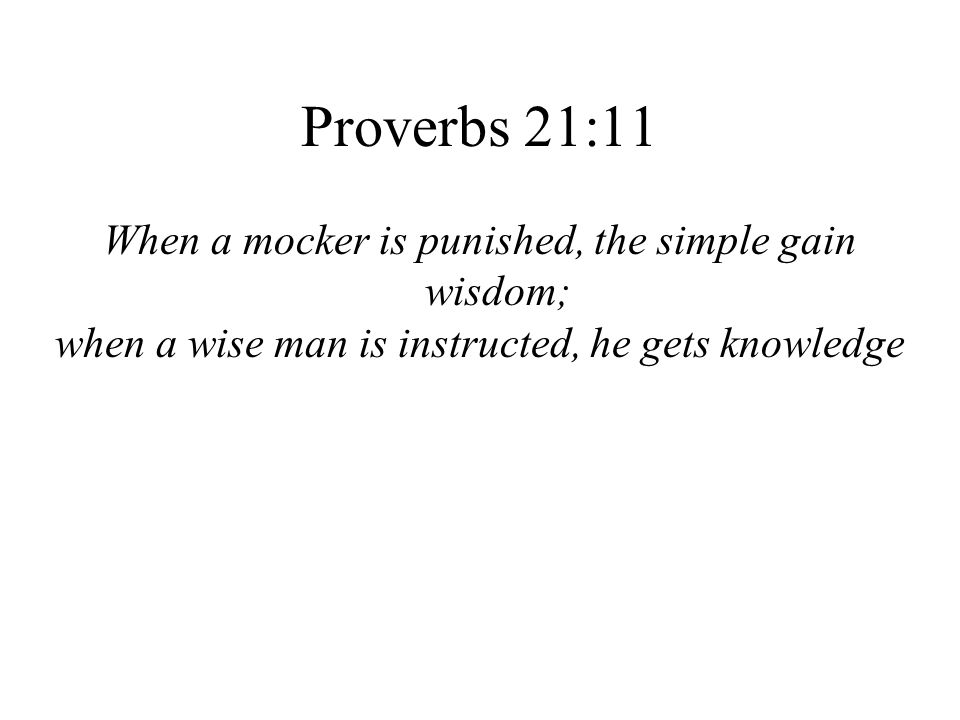 Proverbs 21:11 When a mocker is punished, the simple gain wisdom;