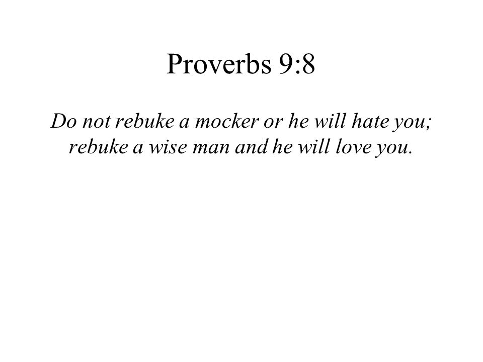 Proverbs 9:8 Do not rebuke a mocker or he will hate you;
