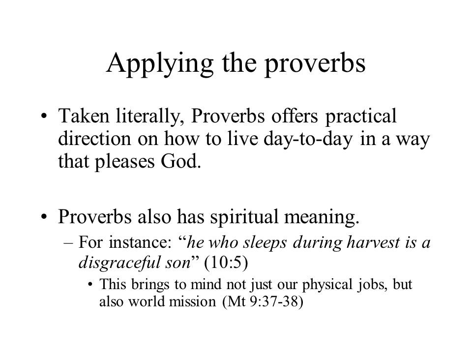 Applying the proverbs Taken literally, Proverbs offers practical direction on how to live day-to-day in a way that pleases God.