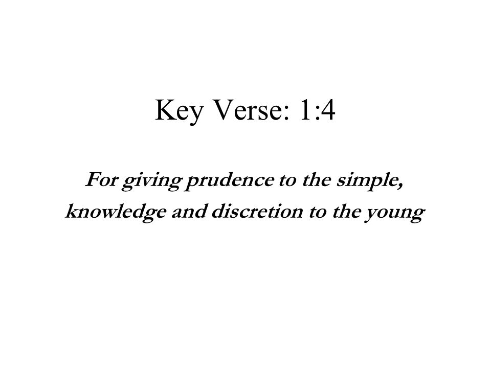 Key Verse: 1:4 For giving prudence to the simple,