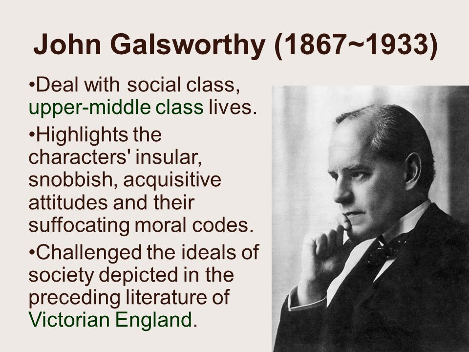 John Galsworthy (1867~1933) Deal with social class, upper-middle class lives.