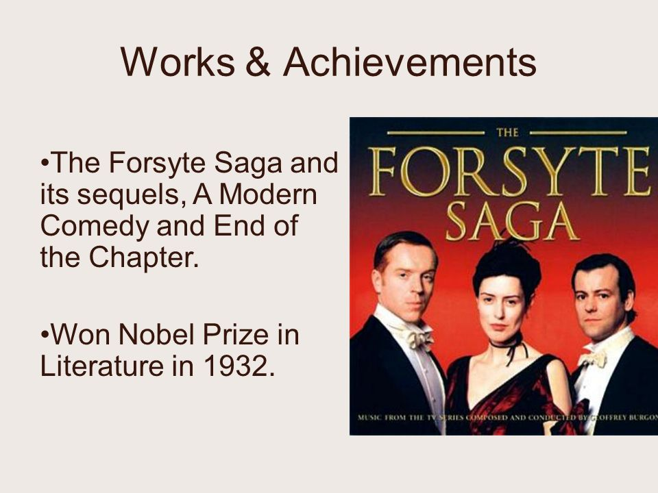Works & Achievements The Forsyte Saga and its sequels, A Modern Comedy and End of the Chapter.
