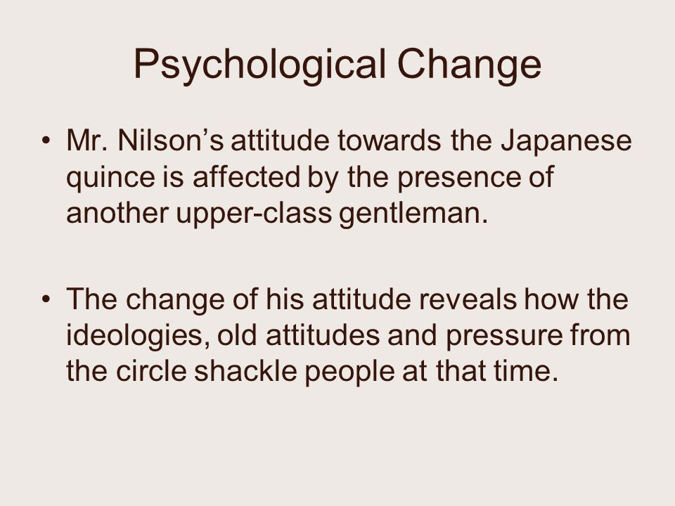 Psychological Change Mr. Nilson's attitude towards the Japanese quince is affected by the presence of another upper-class gentleman.