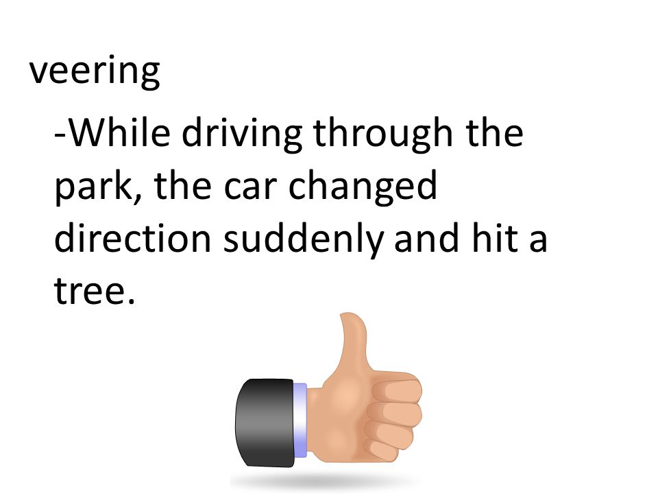 veering -While driving through the park, the car changed direction suddenly and hit a tree.
