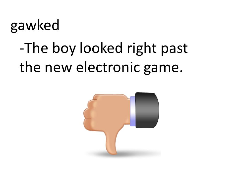 gawked -The boy looked right past the new electronic game.