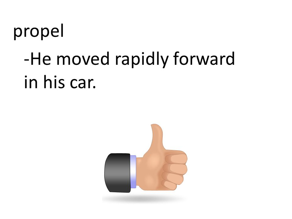 propel -He moved rapidly forward in his car.