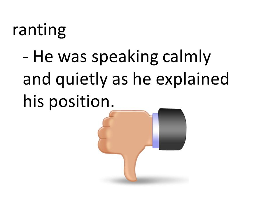 ranting - He was speaking calmly and quietly as he explained his position.