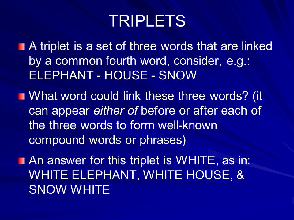TRIPLETS A triplet is a set of three words that are linked by a common fourth word, consider, e.g.: ELEPHANT - HOUSE - SNOW.