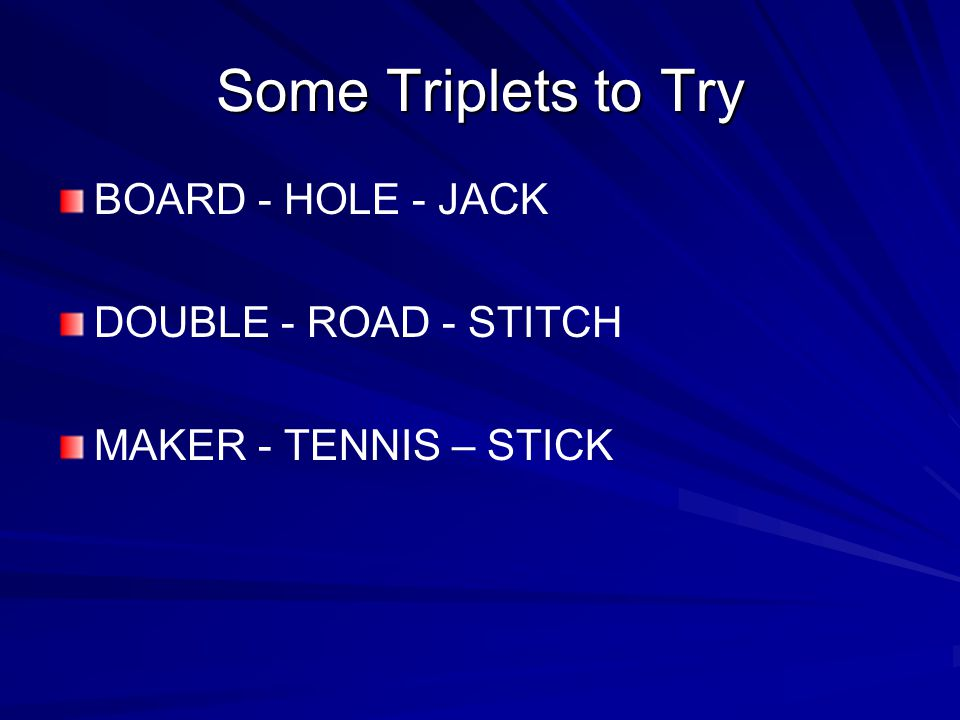 Some Triplets to Try BOARD - HOLE - JACK DOUBLE - ROAD - STITCH