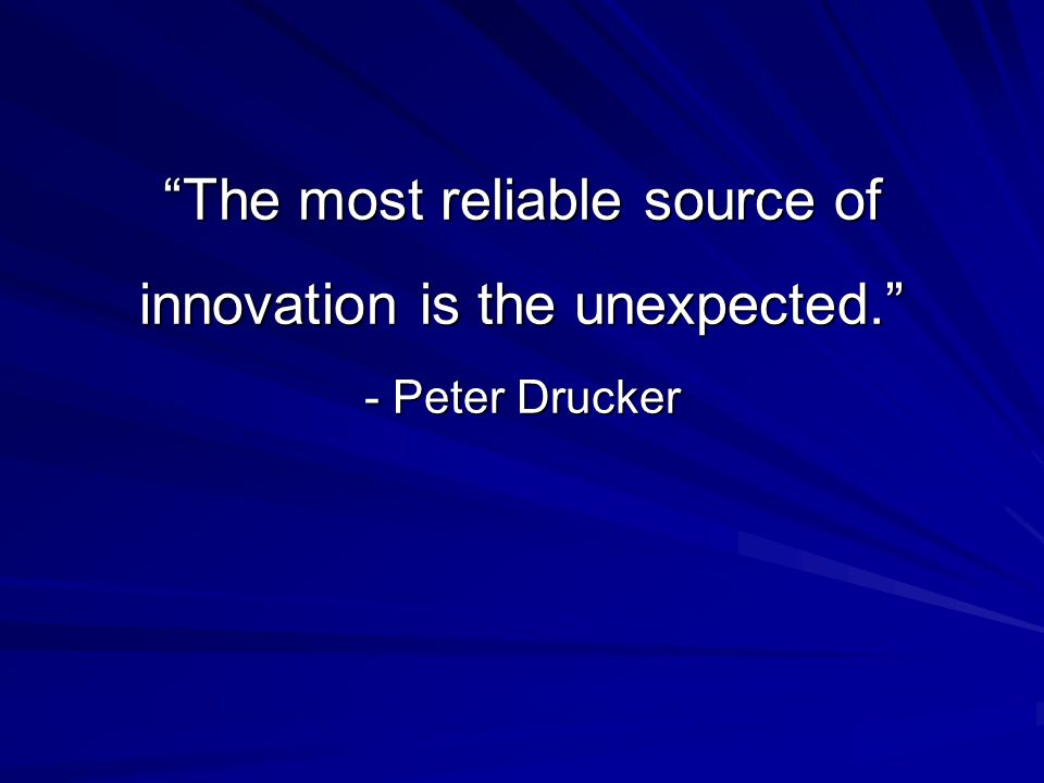 The most reliable source of innovation is the unexpected