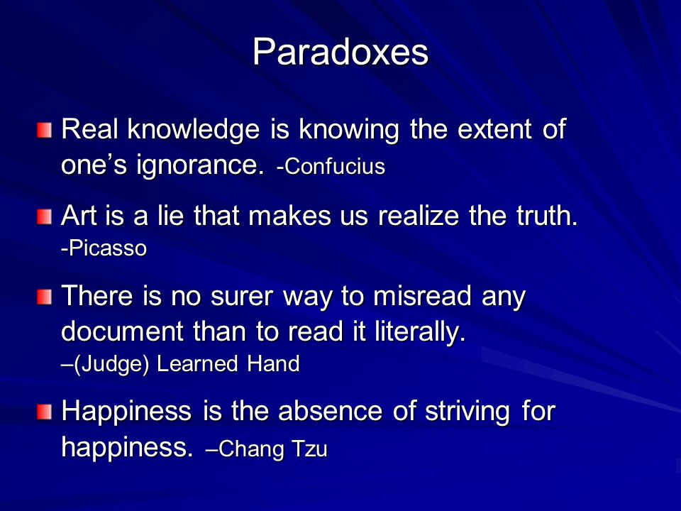 Paradoxes Real knowledge is knowing the extent of one's ignorance. -Confucius. Art is a lie that makes us realize the truth. -Picasso.
