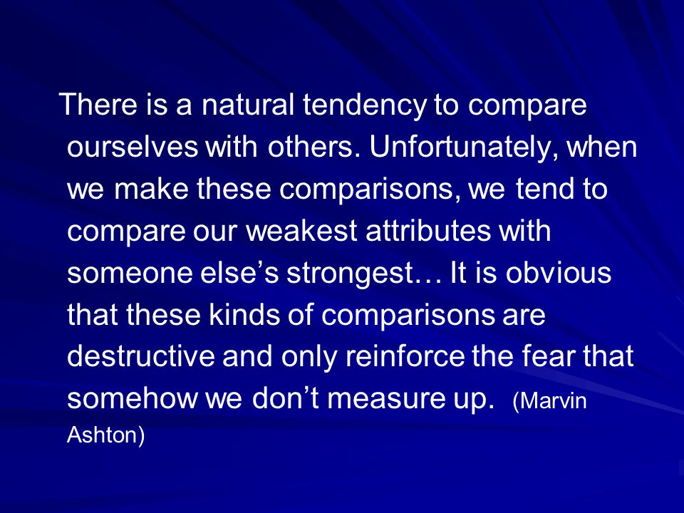 There is a natural tendency to compare ourselves with others