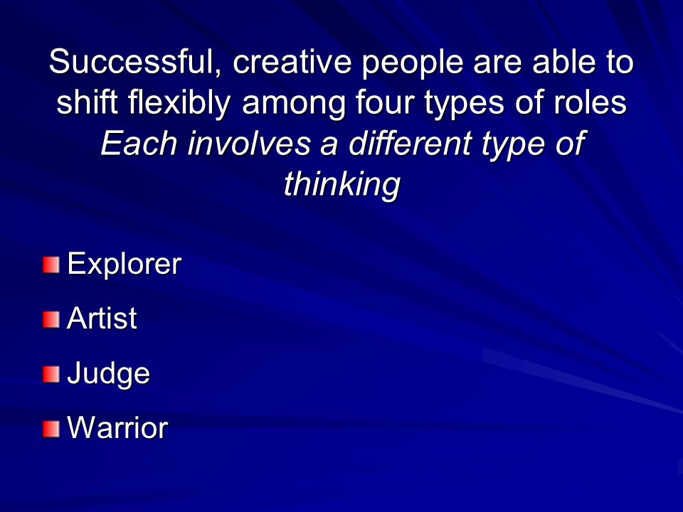 Successful, creative people are able to shift flexibly among four types of roles Each involves a different type of thinking