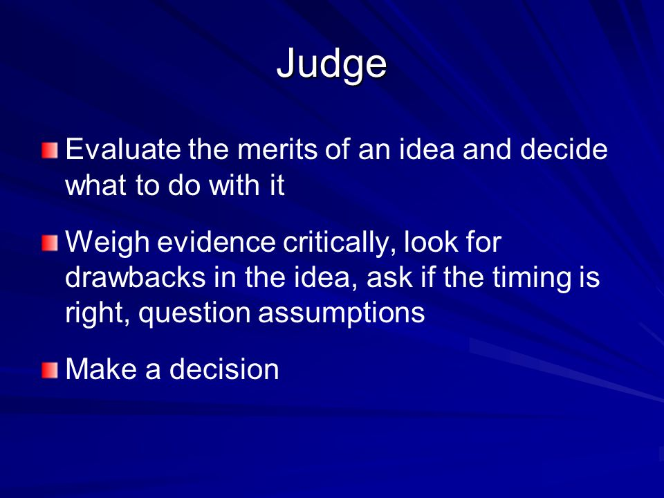 Judge Evaluate the merits of an idea and decide what to do with it