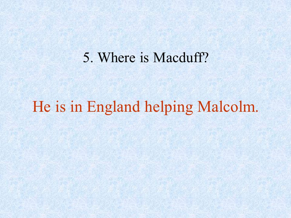 He is in England helping Malcolm.