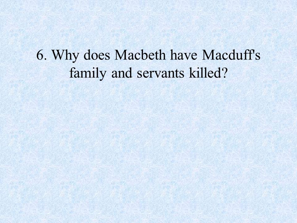 6. Why does Macbeth have Macduff s family and servants killed