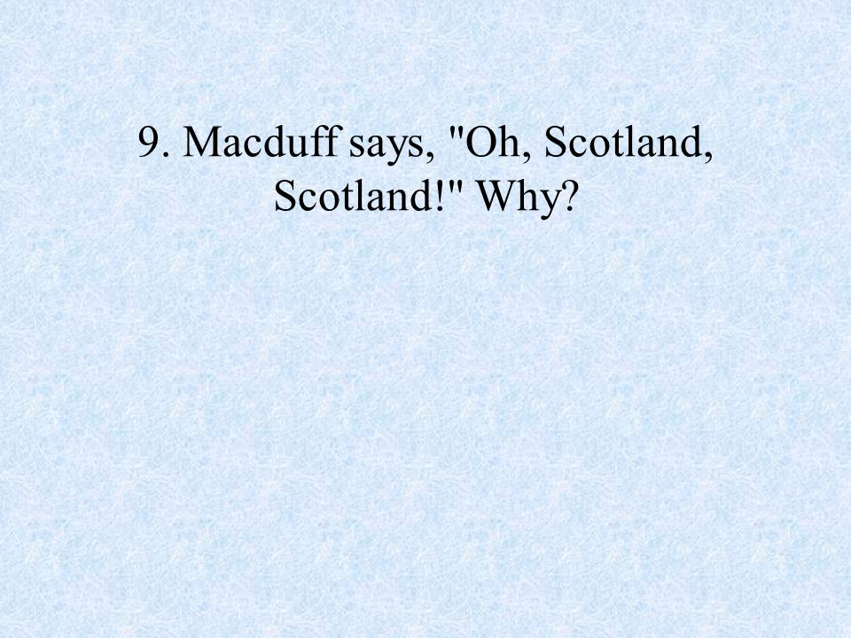 9. Macduff says, Oh, Scotland, Scotland! Why