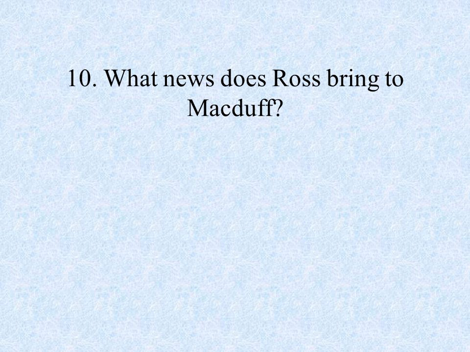 10. What news does Ross bring to Macduff