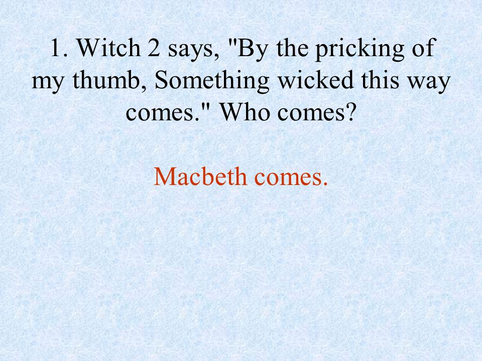 1. Witch 2 says, By the pricking of my thumb, Something wicked this way comes. Who comes