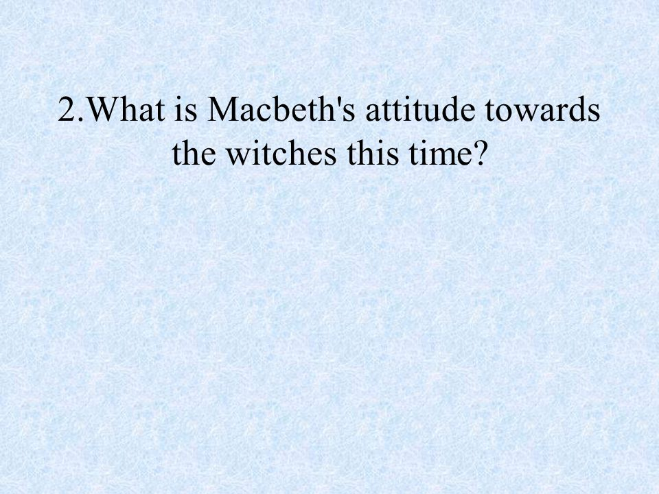 2.What is Macbeth s attitude towards the witches this time