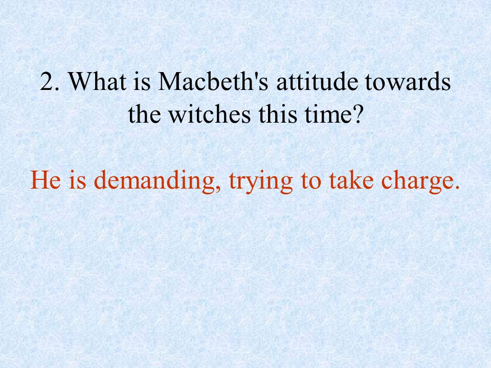 2. What is Macbeth s attitude towards the witches this time