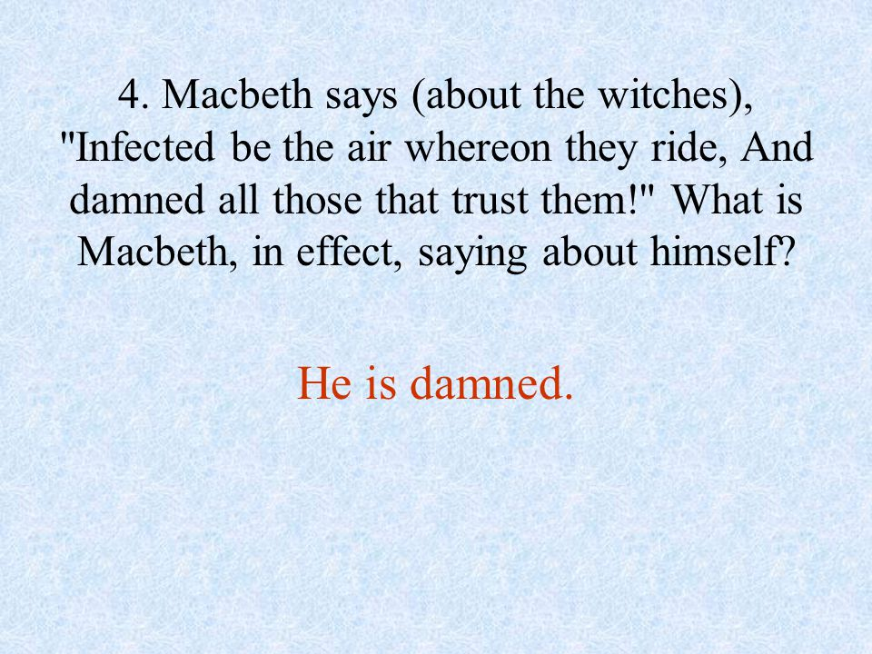 4. Macbeth says (about the witches), Infected be the air whereon they ride, And damned all those that trust them! What is Macbeth, in effect, saying about himself