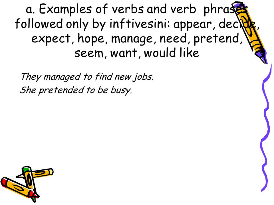 a. Examples of verbs and verb phrases followed only by inftivesini: appear, decide, expect, hope, manage, need, pretend, seem, want, would like