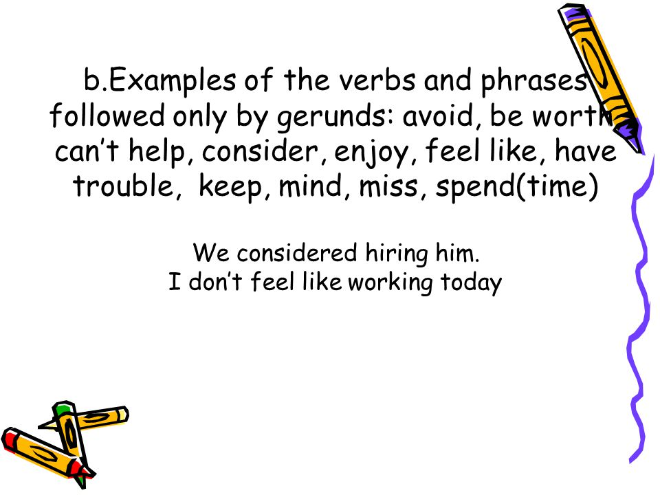 b.Examples of the verbs and phrases followed only by gerunds: avoid, be worth, can't help, consider, enjoy, feel like, have trouble, keep, mind, miss, spend(time) We considered hiring him.