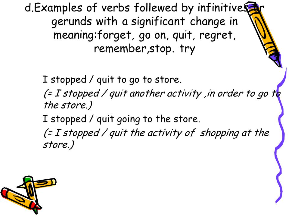 d.Examples of verbs follewed by infinitives or gerunds with a significant change in meaning:forget, go on, quit, regret, remember,stop. try
