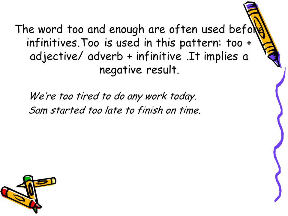 The word too and enough are often used before infinitives