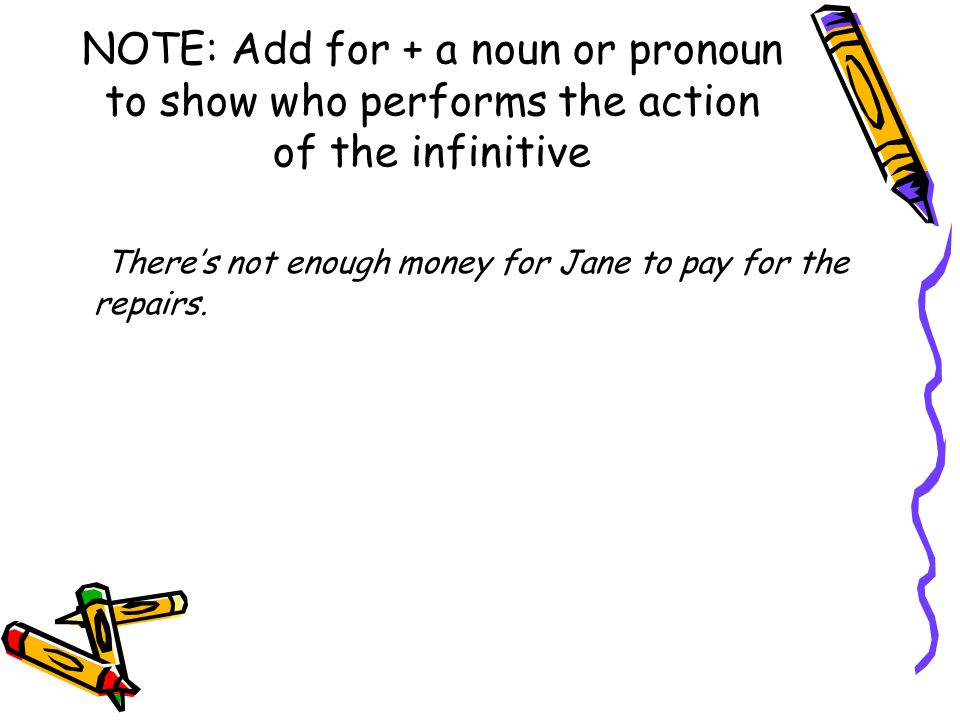 NOTE: Add for + a noun or pronoun to show who performs the action of the infinitive