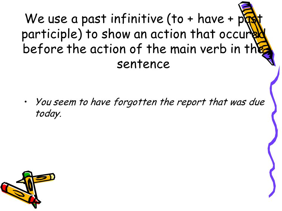 We use a past infinitive (to + have + past participle) to show an action that occured before the action of the main verb in the sentence