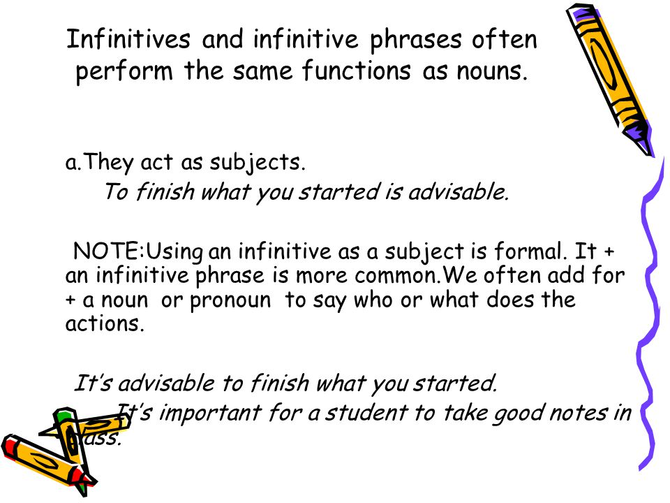 Infinitives and infinitive phrases often perform the same functions as nouns.