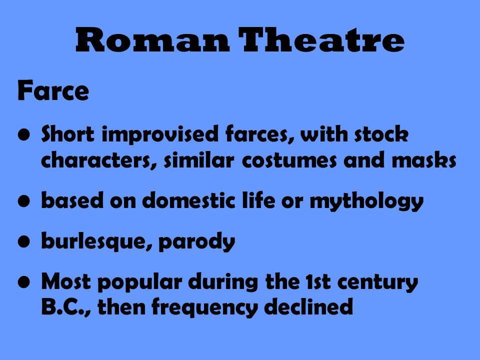 Roman Theatre Farce. Short improvised farces, with stock characters, similar costumes and masks. based on domestic life or mythology.