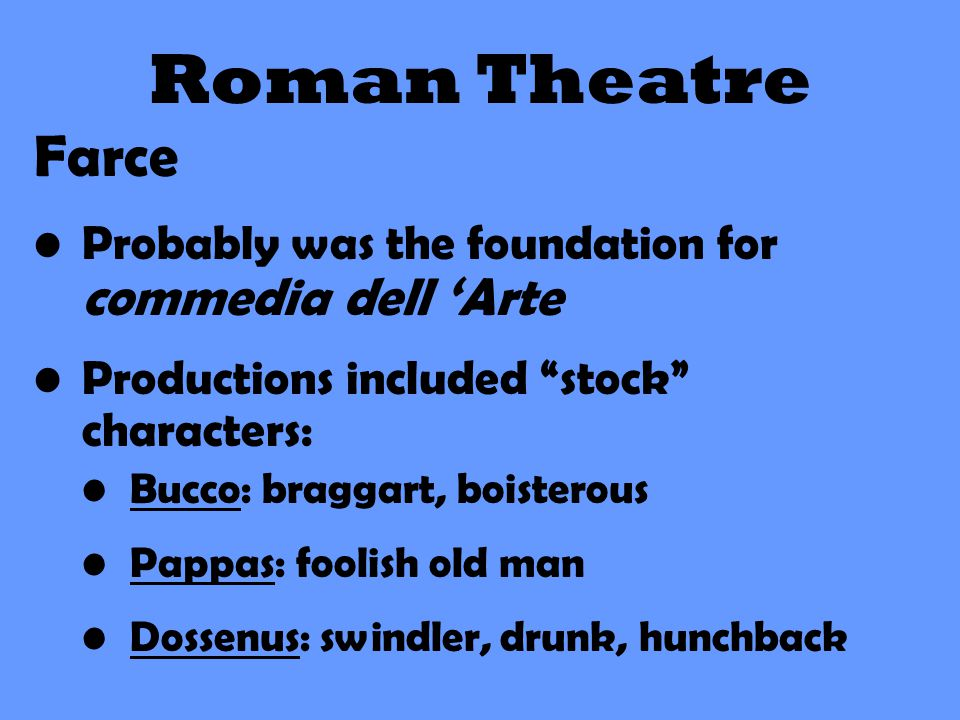 Roman Theatre Farce. Probably was the foundation for commedia dell 'Arte. Productions included stock characters: