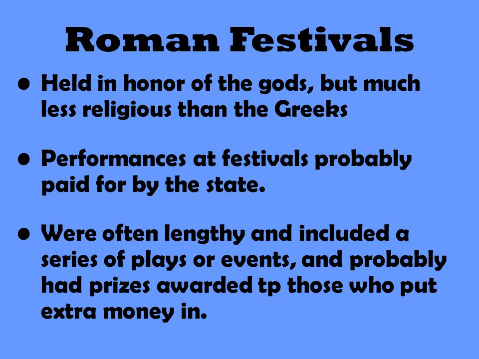 Roman Festivals Held in honor of the gods, but much less religious than the Greeks. Performances at festivals probably paid for by the state.